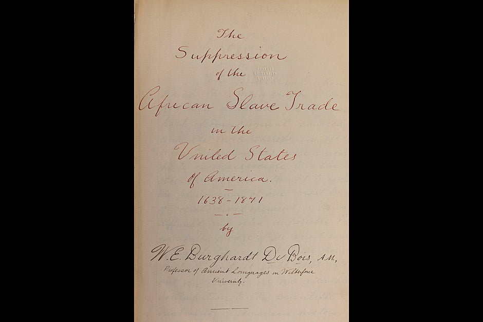 "This image shows the title page of W.E.B. Du Bois' 1895 doctoral dissertation, ""The Suppression of the African Slave Trade,"" which was the first book in the Harvard Historical Series, published in 1896. Du Bois earned three degrees from Harvard — A.B. 1890, A.M. 1891, and Ph.D. 1895 — and was the first African American to earn a Ph.D. Credit: Harvard University Archives, call # HU 90.330"