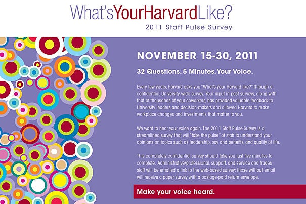 On Nov. 15, Harvard staff will receive an email invitation to take the University-wide survey and will have until Nov. 30 to complete it. Staff members who do not have Harvard email addresses will get a paper survey.