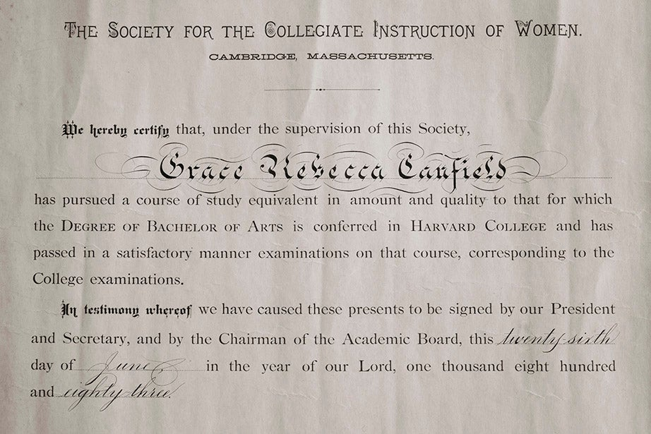 "An 1883 certificate from the Society for the Collegiate Instruction of Women attesting that Grace Rebecca Canfield had completed coursework equivalent to a bachelor of arts degree at the school better known as the ""Harvard Annex."""